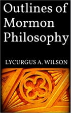 Outlines of Mormon Philosophy by Lycurgus A. Wilson