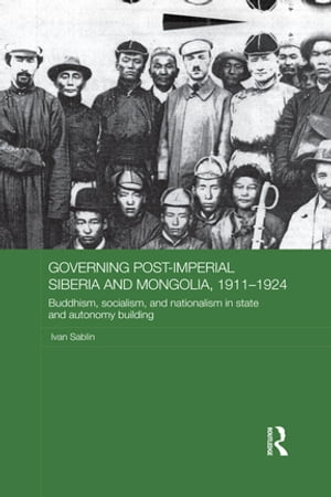Governing Post-Imperial Siberia and Mongolia,  1911?1924 Buddhism,  Socialism and Nationalism in State and Autonomy Building