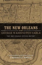 The New Orleans of George Washington Cable: The 1887 Census Office Report by Lawrence N. Powell