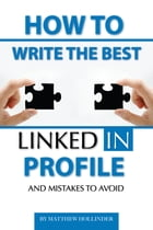How to Write the Best LinkedIn Profile and Mistakes to Avoid by Matthew Hollinder