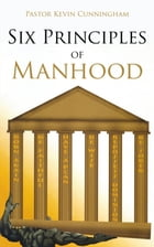 Six Principles of Manhood by Kevin Cunningham