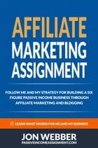 Affiliate Marketing Assignment: Home Based Business: Follow Me And My Strategy For Building A Six Figure Passive Income Business (Passive Income Inter by Jon Webber