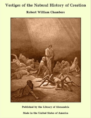 Vestiges of the Natural History of Creation by Robert William Chambers