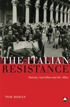 The Italian Resistance: Fascists, Guerrillas and the Allies by Tom Behan