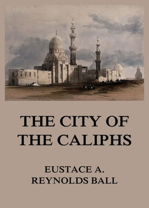 The City of the Caliphs by Eustace Alfred Reynolds Ball
