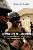 Interpreters of Occupation: Gender and the Politics of Belonging in an Iraqi Refugee Network by Madeline Otis Campbell