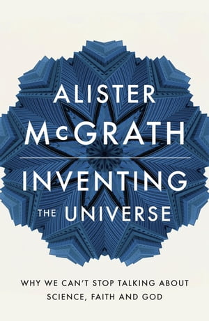 Inventing the Universe Why we can't stop talking about science,  faith and God