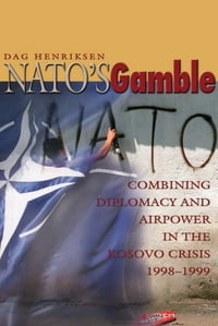NATO's Gamble: Combining Diplomacy and Airpower in the Kosovo Crisis, 1998-1999