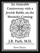 An Amicable Controversy with a Jewish Rabbi, on the Messiah's Coming by J. R. Park