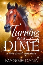 Turning on a Dime: A Time Travel Adventure by Maggie Dana