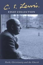 C. S. Lewis Essay Collection: Faith, Christianity and the Church by C. S. Lewis