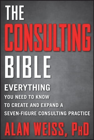 The Consulting Bible Everything You Need to Know to Create and Expand a Seven-Figure Consulting Practice