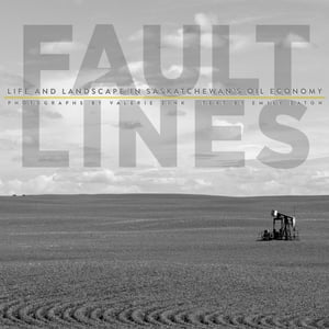 Fault Lines Life and Landscape in Saskatchewan's Oil Economy