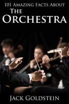101 Amazing Facts about The Orchestra by Jack Goldstein