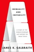 Inequality and Instability:A Study of the World Economy Just Before the Great Crisis: A Study of the World Economy Just Before the Great Crisis by James K. Galbraith
