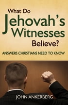 What Do Jehovah's Witnesses Believe? Answers Christians Need to Know. by John Ankerberg