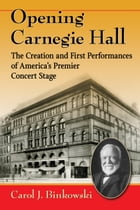 Opening Carnegie Hall: The Creation and First Performances of America's Premier Concert Stage by Carol J. Binkowski