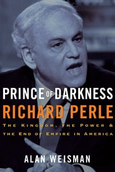 Prince of Darkness: Richard Perle: The Kingdom, the Power & the End of Empire in America