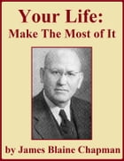 Your Life — Make the Most of It by James Blaine Chapman