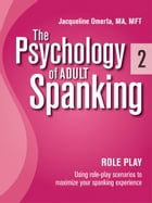 The Psychology of Adult Spanking, Vol. 2, Role Play: Using Role Play Scenarios To Maximize Your Spanking Experience by Jacqueline Omerta, MA, MFT