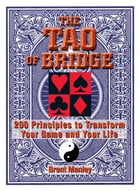 Tao Of Bridge: 200 Principles To Transform Your Game And Your Life by Brent Manley