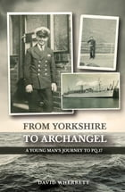 From Yorkshire To Archangel: A Young Man's Journey To PQ.17 by David Wherrett