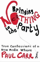 Bringing Nothing To The Party: True Confessions Of A New Media Whore by Paul Carr
