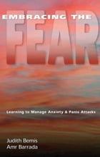 Embracing the Fear: Learning To Manage Anxiety & Panic Attacks by Judith Bemis