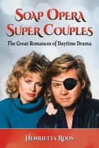 Soap Opera Super Couples: The Great Romances of Daytime Drama by Henrietta Roos