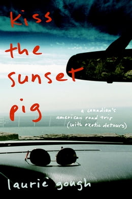 Book Kiss The Sunset Pig: A Canadian's American Road Trip With Exotic Detours by Laurie Gough