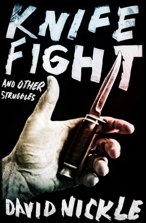 Knife Fight: And Other Struggles by David Nickle