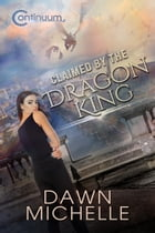 Claimed by the Dragon King: The Continuum, #1 by Dawn Michelle