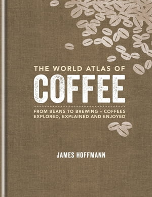 The World Atlas of Coffee From beans to brewing - coffees explored,  explained and enjoyed