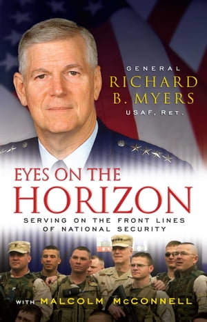 Eyes on the Horizon: Serving on the Front Lines of National Security by Gen. Richard Myers