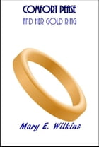Comfort Pease: And Her Gold Ring by Mary E. Wilkins