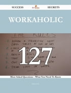 Workaholic 127 Success Secrets - 127 Most Asked Questions On Workaholic - What You Need To Know