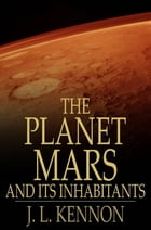 The Planet Mars and Its Inhabitants: A Psychic Revelation by J. L. Kennon
