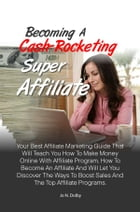 Becoming A Cash-Rocketing Super Affiliate: Your Best Affiliate Marketing Guide That Will Teach You How To Make Money Online With Affiliate Prog by Jo N. Dolby