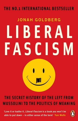 Liberal Fascism The Secret History of the Left from Mussolini to the Politics of Meaning