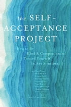 The Self-Acceptance Project: How to Be Kind and Compassionate Toward Yourself in Any Situation