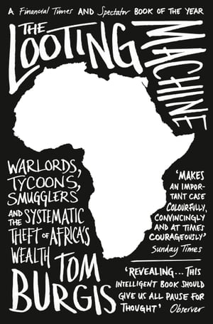 The Looting Machine: Warlords,  Tycoons,  Smugglers and the Systematic Theft of Africa?s Wealth