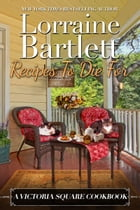 Recipes To Die For: A Victoria Square Cookbook by Lorraine Bartlett