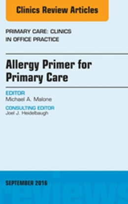 Book Allergy Primer for Primary Care, An Issue of Primary Care: Clinics in Office Practice, E-Book by Michael A. Malone, MD