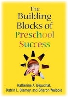 The Building Blocks of Preschool Success by Katherine A. Beauchat, EdD