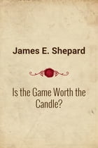 Is the Game Worth the Candle? by James E. Shepard