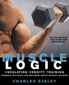 Muscle Logic: Escalating Density Training Changes the Rules for Maximum-Impact Weight Training by Charles Staley