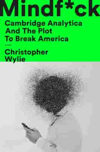 Mindf*ck: Cambridge Analytica and the Plot to Break America by Christopher Wylie