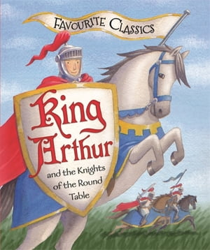 Favourite Classics: King Arthur and the Knights of the Round Table