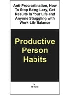 Productive Person Habits: Anti-Procrastination, How to Stop Being Lazy, Get Results in Your Life and Anyone Struggling with Work-Life Balance by Cherry Fajutag