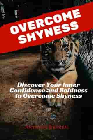 Overcome Shyness: Discover Your Inner Confidence and Boldness to Overcome Shyness